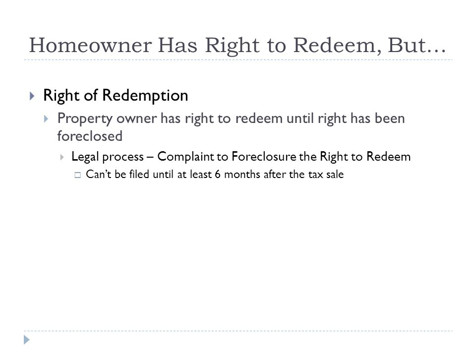 Homeowner Has Right to Redeem, But…  Right of Redemption  Property owner has right to redeem until right has been foreclosed  Legal process – Complaint to Foreclosure the Right to Redeem  Can't be filed until at least 6 months after the tax sale