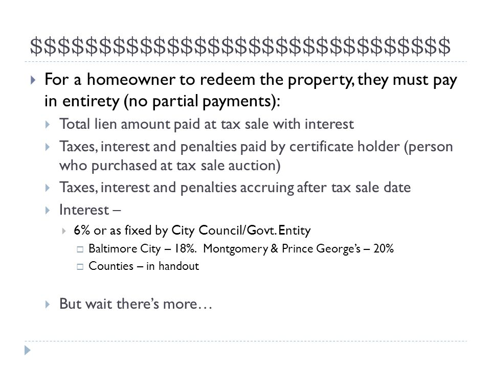 $$$$$$$$$$$$$$$$$$$$$$$$$$$$$$$  For a homeowner to redeem the property, they must pay in entirety (no partial payments):  Total lien amount paid at tax sale with interest  Taxes, interest and penalties paid by certificate holder (person who purchased at tax sale auction)  Taxes, interest and penalties accruing after tax sale date  Interest –  6% or as fixed by City Council/Govt.