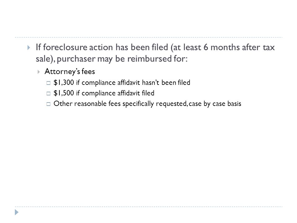 If foreclosure action has been filed (at least 6 months after tax sale), purchaser may be reimbursed for:  Attorney's fees  $1,300 if compliance affidavit hasn't been filed  $1,500 if compliance affidavit filed  Other reasonable fees specifically requested, case by case basis