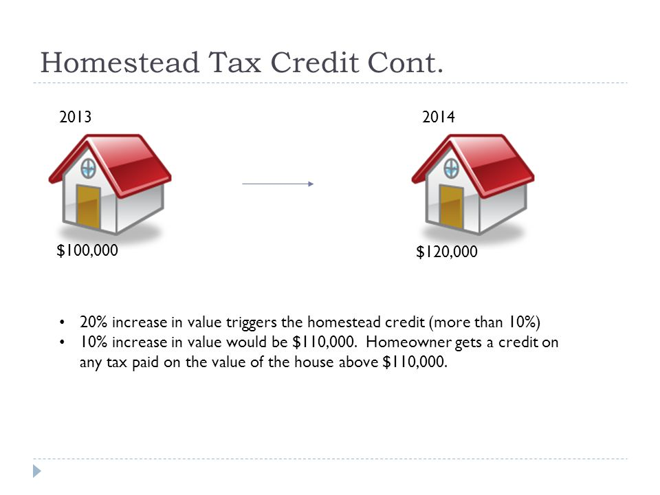 Homestead Tax Credit Cont. $100,000 2013 2014 $120,000 20% increase in value triggers the homestead credit (more than 10%) 10% increase in value would