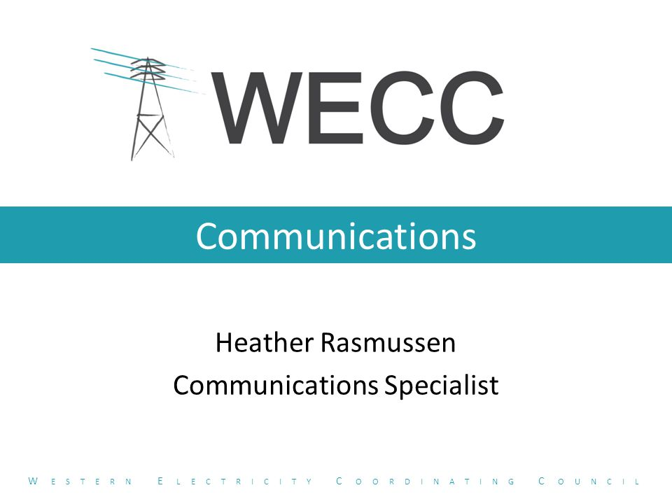 Communications Heather Rasmussen Communications Specialist W ESTERN E LECTRICITY C OORDINATING C OUNCIL