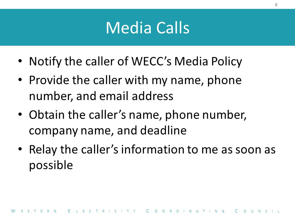 Media Calls Notify the caller of WECC's Media Policy Provide the caller with my name, phone number, and email address Obtain the caller's name, phone number, company name, and deadline Relay the caller's information to me as soon as possible 6 W ESTERN E LECTRICITY C OORDINATING C OUNCIL