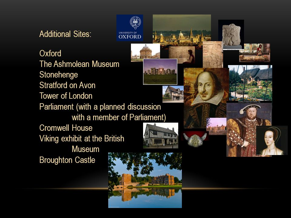 Additional Sites: Oxford The Ashmolean Museum Stonehenge Stratford on Avon Tower of London Parliament (with a planned discussion with a member of Parliament) Cromwell House Viking exhibit at the British Museum Broughton Castle