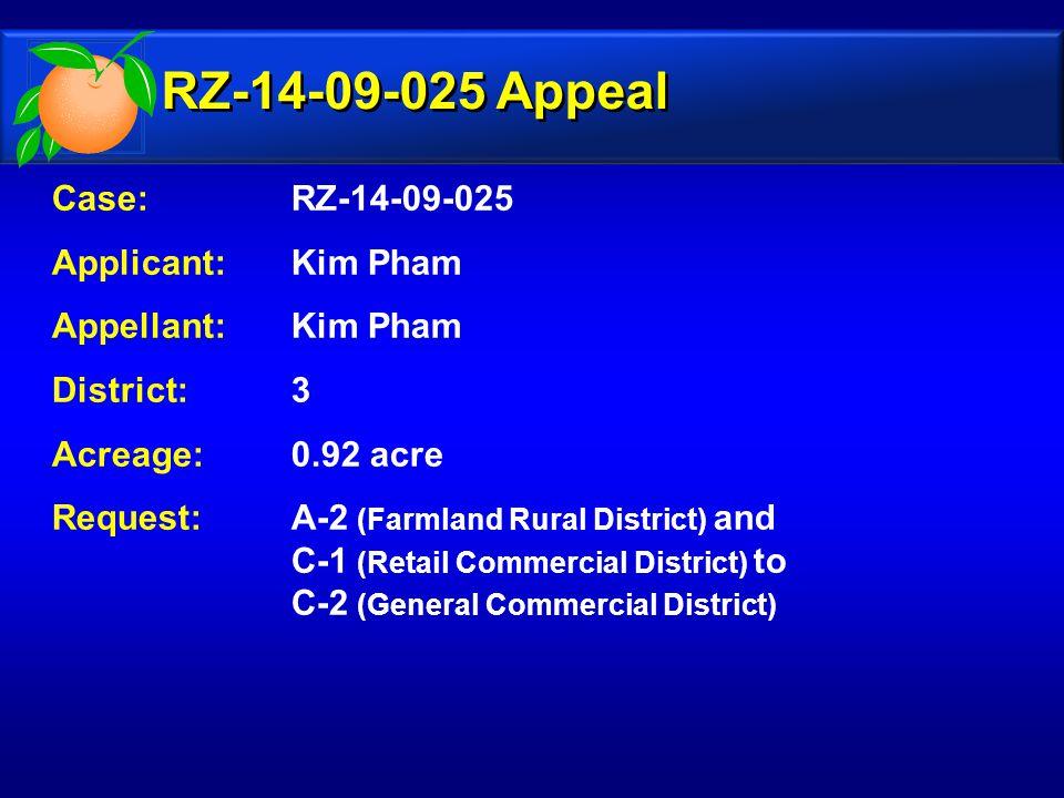 Case: RZ-14-09-025 Applicant:Kim Pham Appellant: Kim Pham District: 3 Acreage:0.92 acre Request:A-2 (Farmland Rural District) and C-1 (Retail Commercial District) to C-2 (General Commercial District) RZ-14-09-025 Appeal
