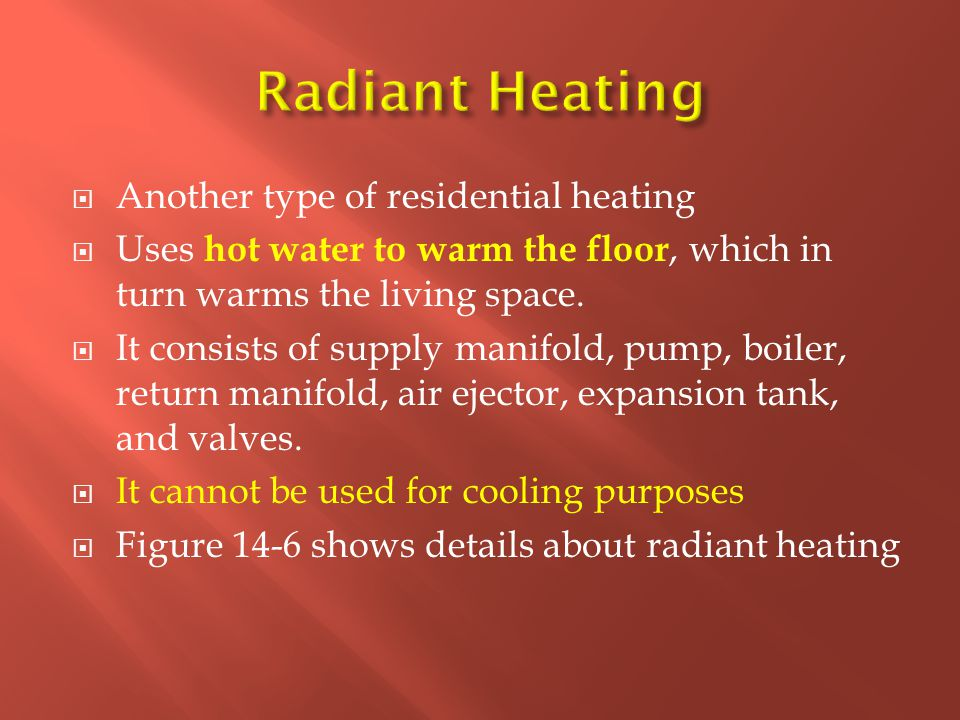  Another type of residential heating  Uses hot water to warm the floor, which in turn warms the living space.  It consists of supply manifold, pump