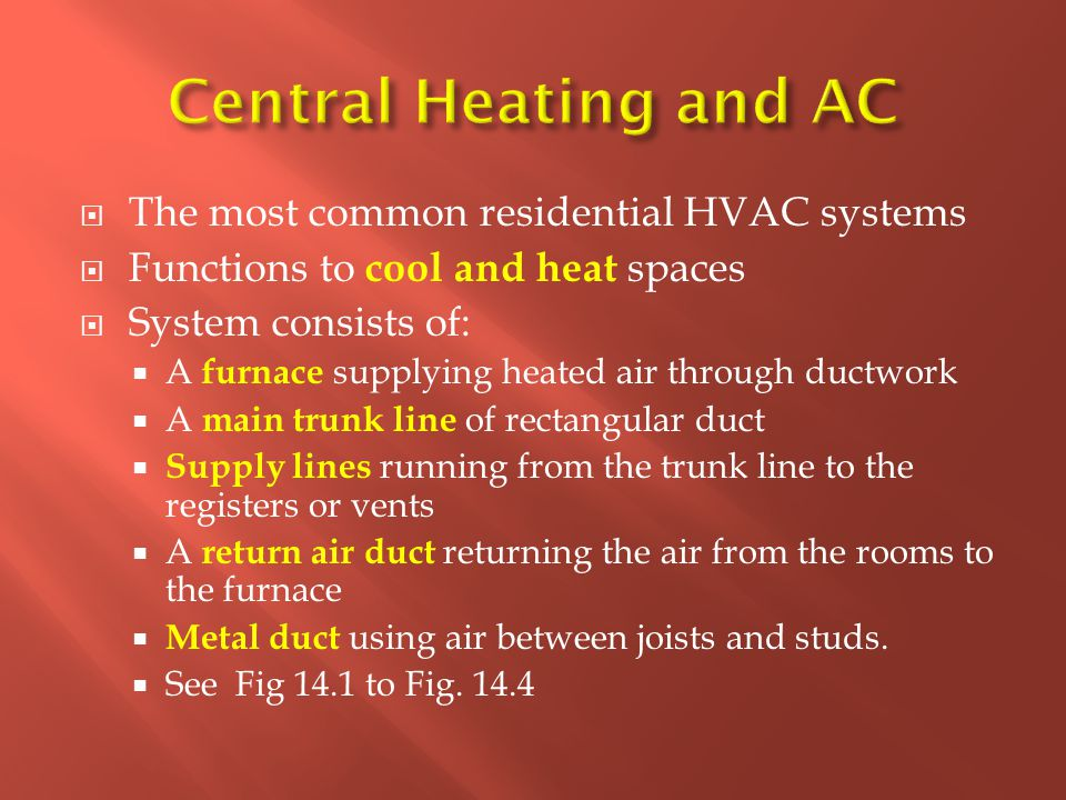  The most common residential HVAC systems  Functions to cool and heat spaces  System consists of:  A furnace supplying heated air through ductwork