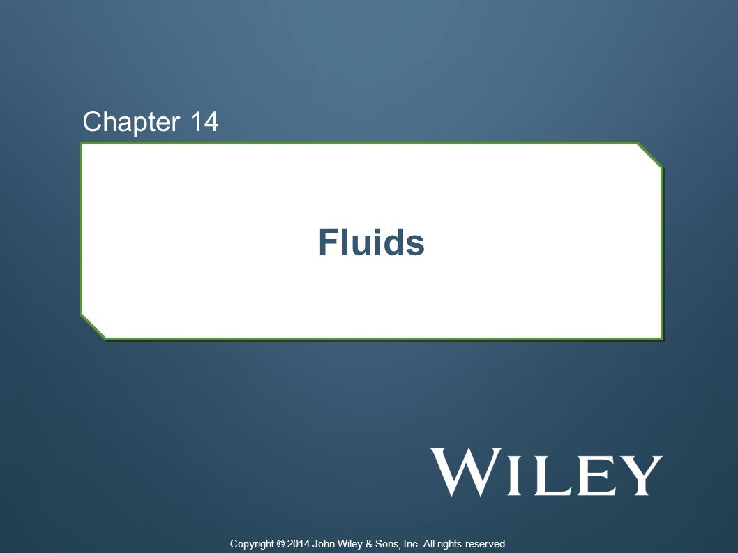 Fluids Chapter 14 Copyright © 2014 John Wiley & Sons, Inc. All rights reserved.