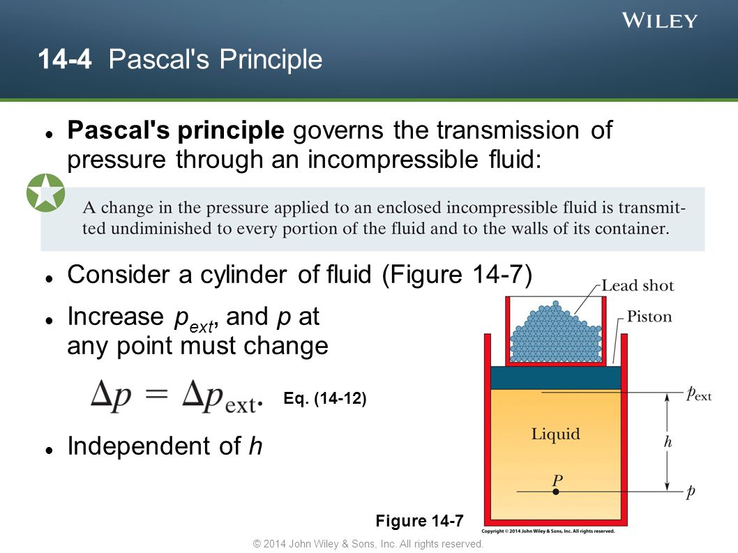 14-4 Pascal's Principle Eq. (14-12) Figure 14-7 Pascal's principle governs the transmission of pressure through an incompressible fluid: Consider a cy