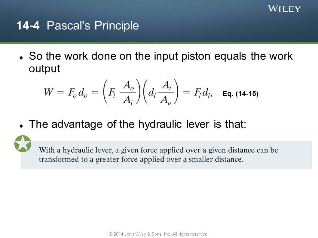 14-4 Pascal's Principle So the work done on the input piston equals the work output The advantage of the hydraulic lever is that: Eq. (14-15) © 2014 J