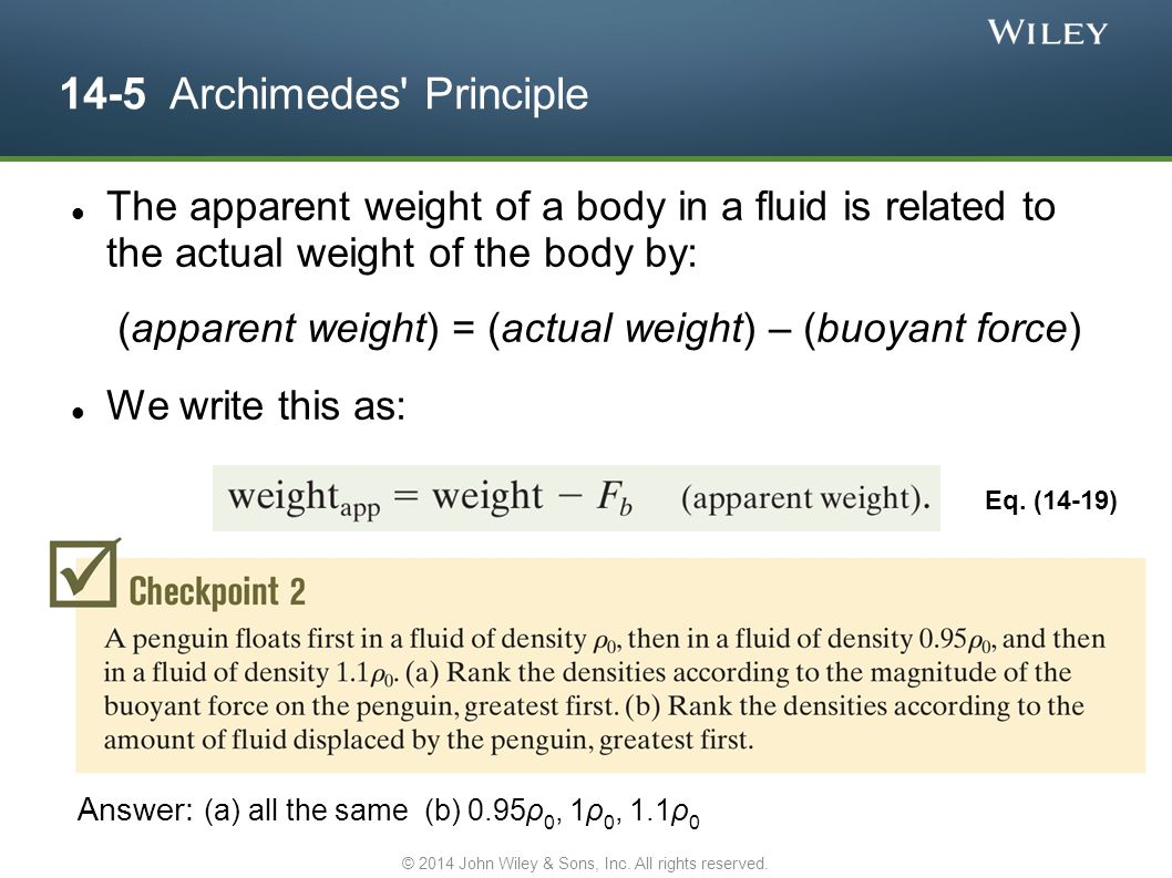 14-5 Archimedes' Principle The apparent weight of a body in a fluid is related to the actual weight of the body by: (apparent weight) = (actual weight