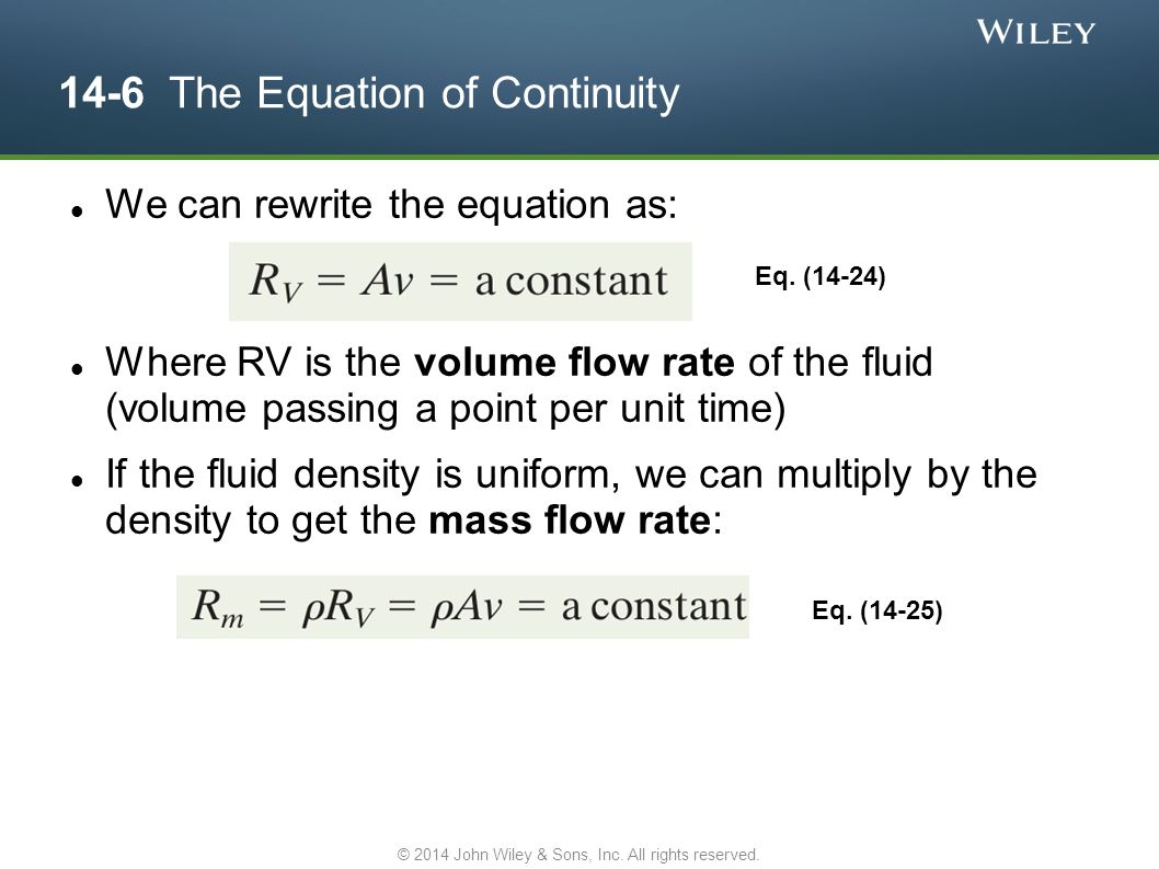 14-6 The Equation of Continuity We can rewrite the equation as: Where RV is the volume flow rate of the fluid (volume passing a point per unit time) I