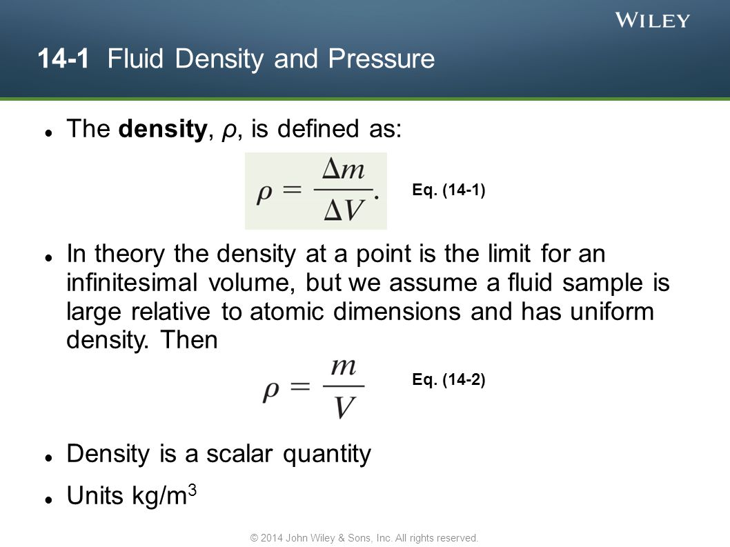 14-1 Fluid Density and Pressure The density, ρ, is defined as: In theory the density at a point is the limit for an infinitesimal volume, but we assum