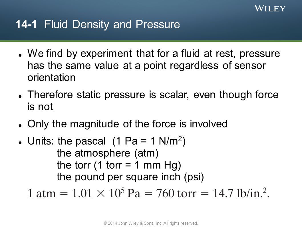 14-1 Fluid Density and Pressure We find by experiment that for a fluid at rest, pressure has the same value at a point regardless of sensor orientatio