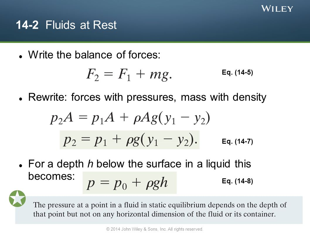14-2 Fluids at Rest Write the balance of forces: Rewrite: forces with pressures, mass with density For a depth h below the surface in a liquid this be