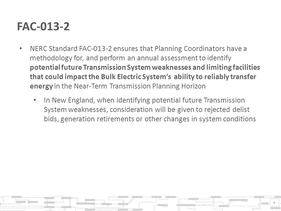 4 FAC-013-2 NERC Standard FAC-013-2 ensures that Planning Coordinators have a methodology for, and perform an annual assessment to identify potential future Transmission System weaknesses and limiting facilities that could impact the Bulk Electric System's ability to reliably transfer energy in the Near-Term Transmission Planning Horizon In New England, when identifying potential future Transmission System weaknesses, consideration will be given to rejected delist bids, generation retirements or other changes in system conditions