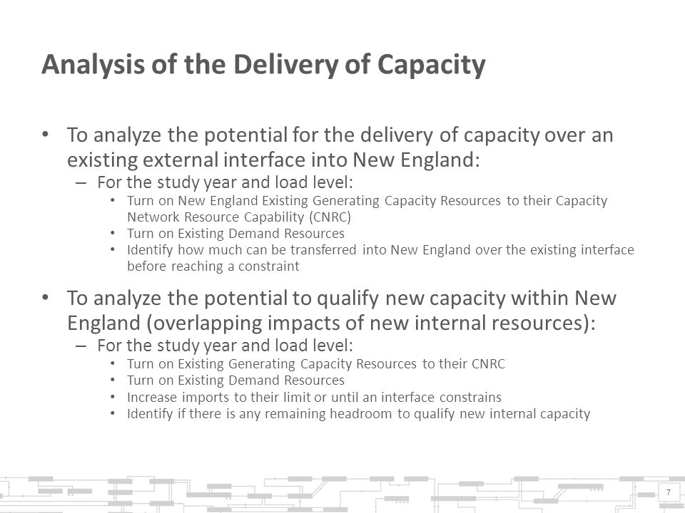 Analysis of the Delivery of Capacity To analyze the potential for the delivery of capacity over an existing external interface into New England: – For the study year and load level: Turn on New England Existing Generating Capacity Resources to their Capacity Network Resource Capability (CNRC) Turn on Existing Demand Resources Identify how much can be transferred into New England over the existing interface before reaching a constraint To analyze the potential to qualify new capacity within New England (overlapping impacts of new internal resources): – For the study year and load level: Turn on Existing Generating Capacity Resources to their CNRC Turn on Existing Demand Resources Increase imports to their limit or until an interface constrains Identify if there is any remaining headroom to qualify new internal capacity 7