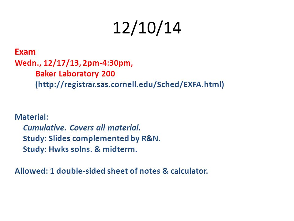 12/10/14 Exam Wedn., 12/17/13, 2pm-4:30pm, Baker Laboratory 200 (http://registrar.sas.cornell.edu/Sched/EXFA.html) Material: Cumulative. Covers all ma