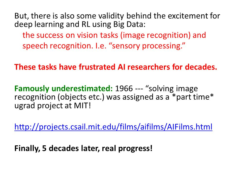 But, there is also some validity behind the excitement for deep learning and RL using Big Data: the success on vision tasks (image recognition) and sp