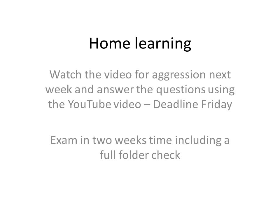 Home learning Watch the video for aggression next week and answer the questions using the YouTube video – Deadline Friday Exam in two weeks time including a full folder check