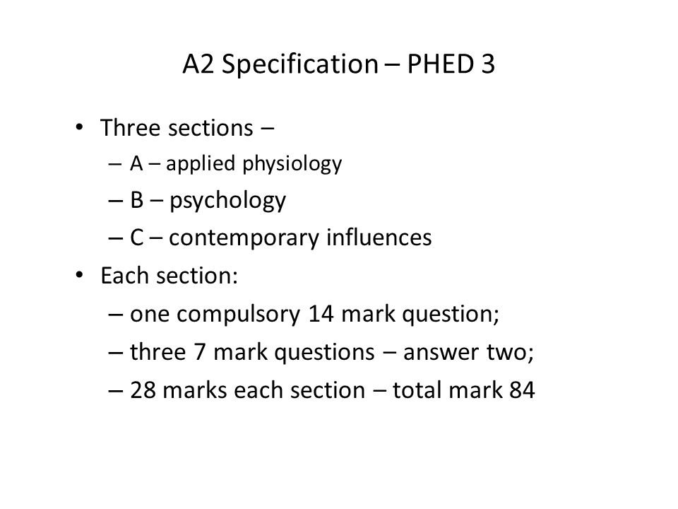 A2 Specification – PHED 3 Three sections – – A – applied physiology – B – psychology – C – contemporary influences Each section: – one compulsory 14 mark question; – three 7 mark questions – answer two; – 28 marks each section – total mark 84