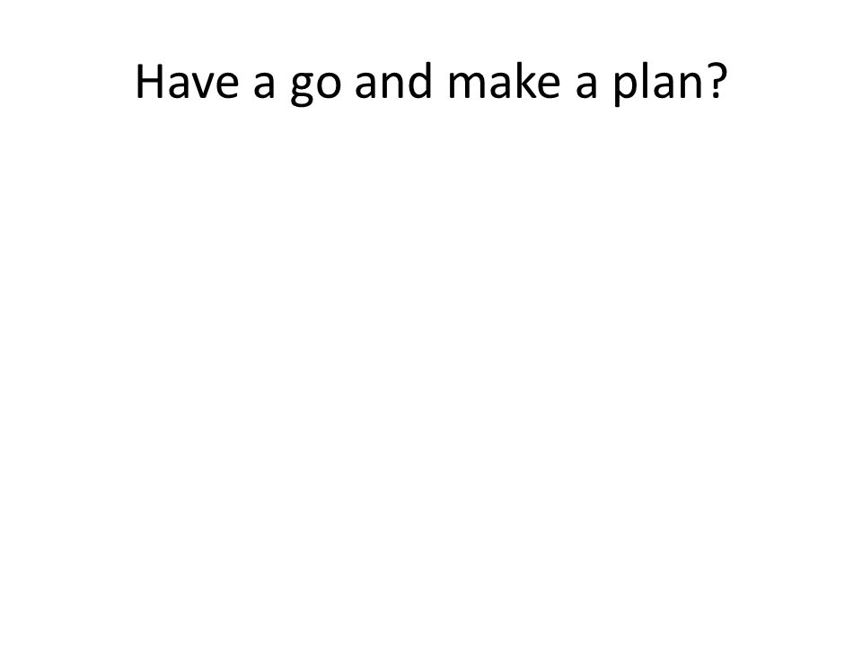 Have a go and make a plan