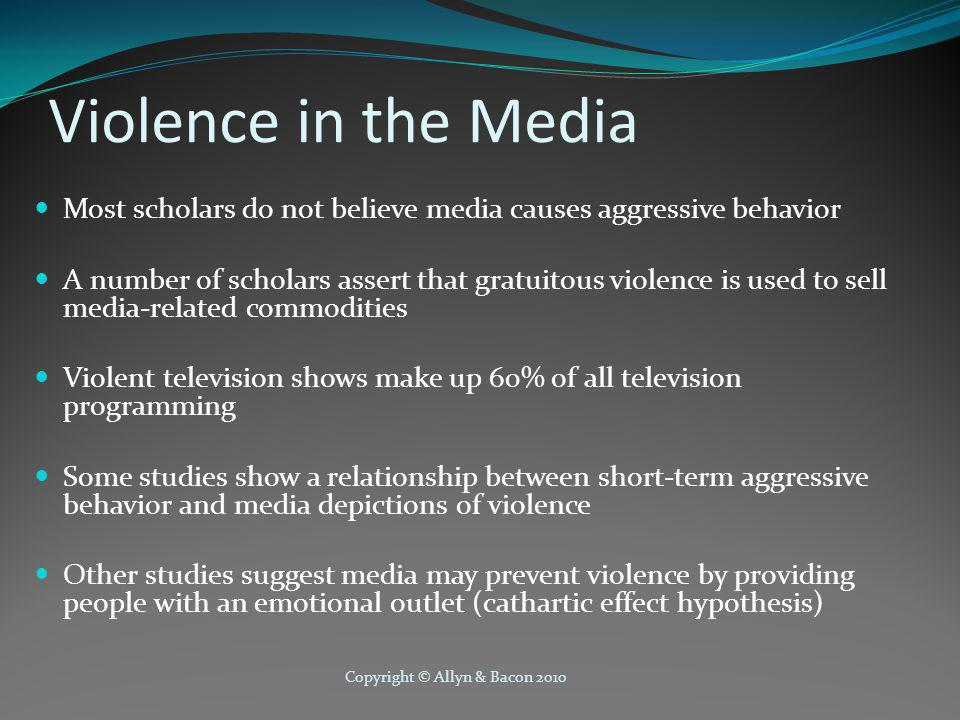 Copyright © Allyn & Bacon 2010 Violence in the Media Most scholars do not believe media causes aggressive behavior A number of scholars assert that gratuitous violence is used to sell media-related commodities Violent television shows make up 60% of all television programming Some studies show a relationship between short-term aggressive behavior and media depictions of violence Other studies suggest media may prevent violence by providing people with an emotional outlet (cathartic effect hypothesis)