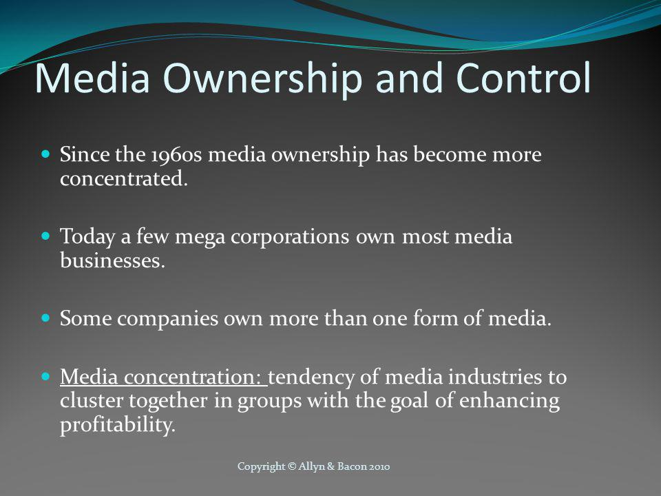 Copyright © Allyn & Bacon 2010 Media Concentration Profit is the driving force in media concentration and has lead to the following changes: Concentration of ownership within one industry.
