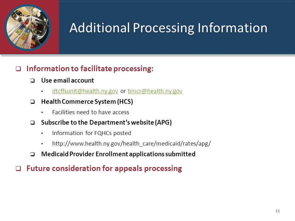 Additional Processing Information  Information to facilitate processing:  Use email account dtcffsunit@health.ny.gov or bmcr@health.ny.gov dtcffsunit@health.ny.govbmcr@health.ny.gov  Health Commerce System (HCS) Facilities need to have access  Subscribe to the Department's website (APG) Information for FQHCs posted http://www.health.ny.gov/health_care/medicaid/rates/apg/  Medicaid Provider Enrollment applications submitted  Future consideration for appeals processing 11