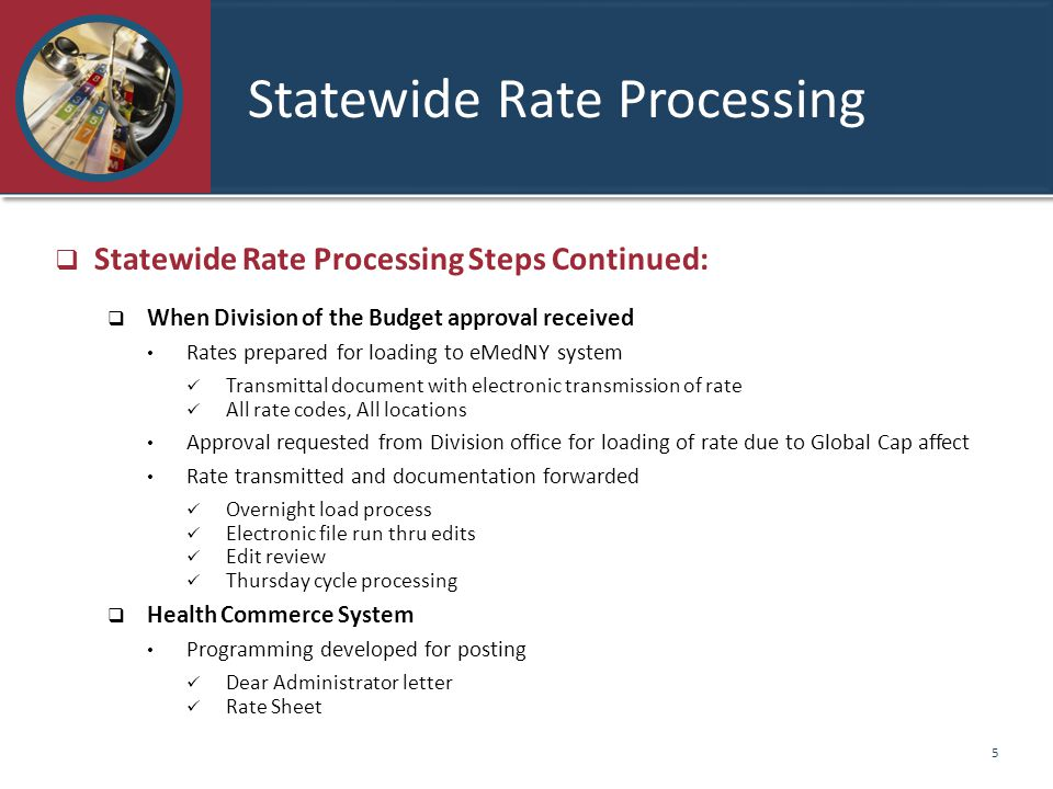 Statewide Rate Processing  Statewide Rate Processing Steps Continued:  When Division of the Budget approval received Rates prepared for loading to eMedNY system Transmittal document with electronic transmission of rate All rate codes, All locations Approval requested from Division office for loading of rate due to Global Cap affect Rate transmitted and documentation forwarded Overnight load process Electronic file run thru edits Edit review Thursday cycle processing  Health Commerce System Programming developed for posting Dear Administrator letter Rate Sheet 5