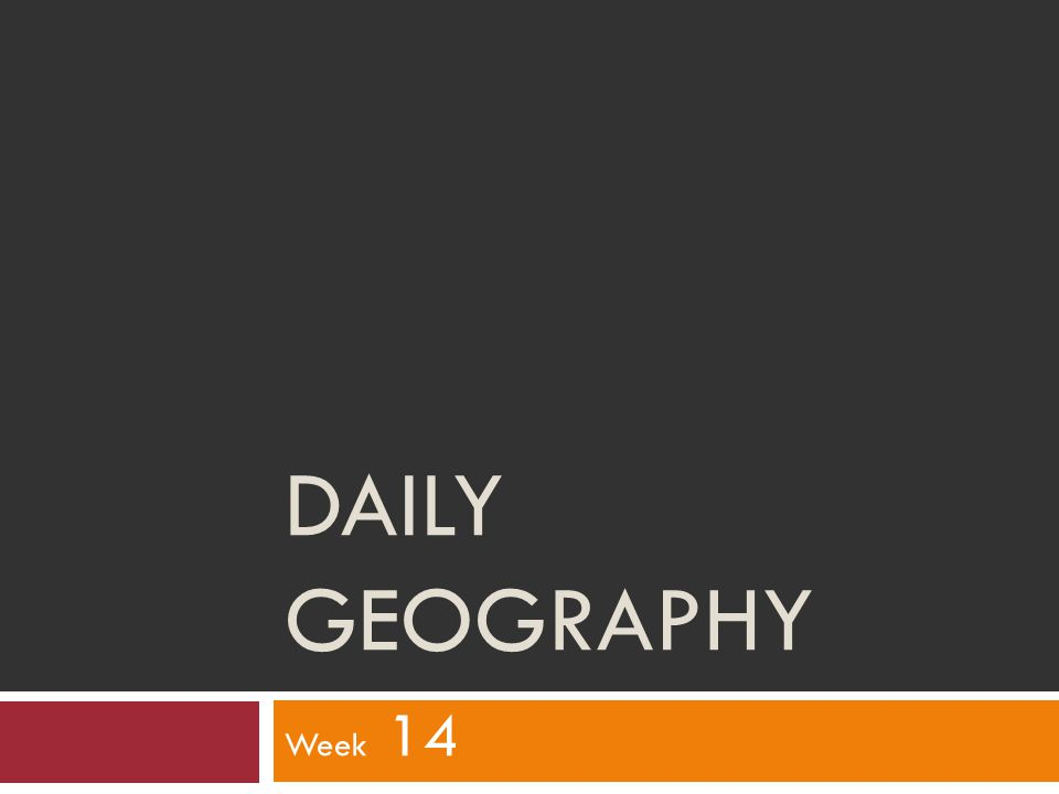 DAILY GEOGRAPHY Week 14