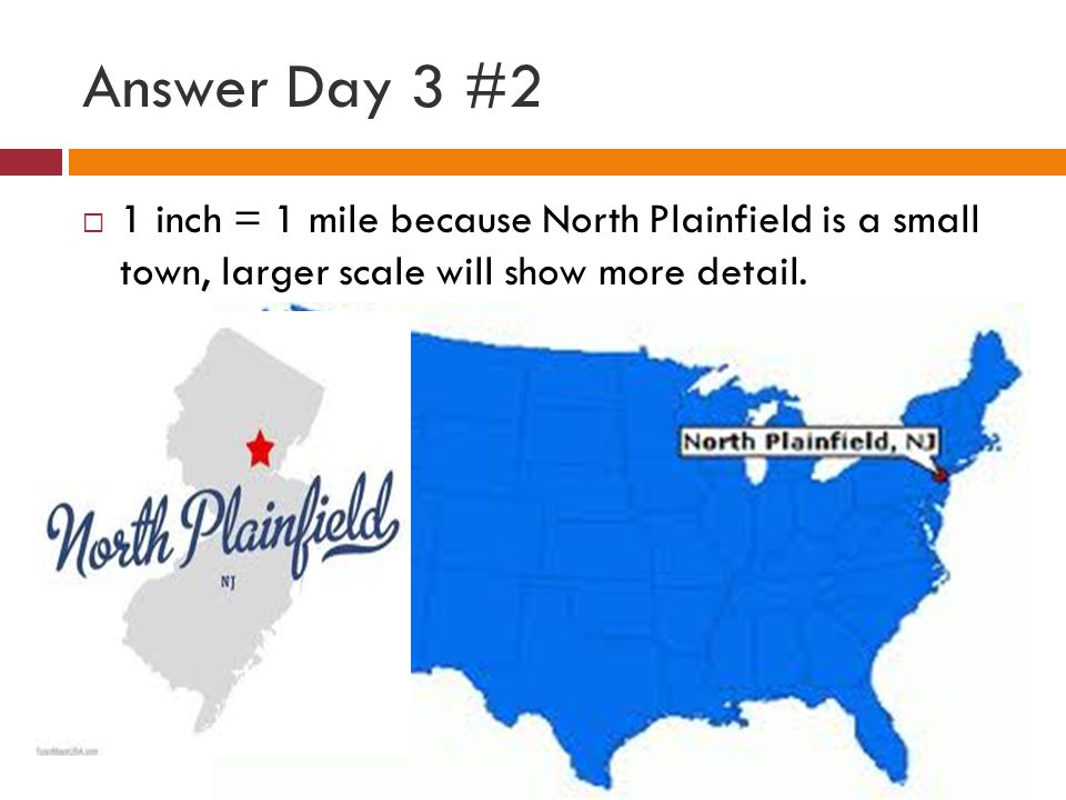 Answer Day 3 #2  1 inch = 1 mile because North Plainfield is a small town, larger scale will show more detail.