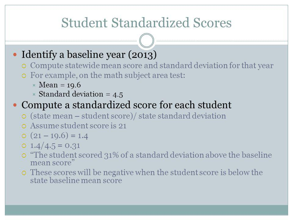 Student Standardized Scores Identify a baseline year (2013)  Compute statewide mean score and standard deviation for that year  For example, on the math subject area test:  Mean = 19.6  Standard deviation = 4.5 Compute a standardized score for each student  (state mean – student score)/ state standard deviation  Assume student score is 21  (21 – 19.6) = 1.4  1.4/4.5 = 0.31  The student scored 31% of a standard deviation above the baseline mean score  These scores will be negative when the student score is below the state baseline mean score