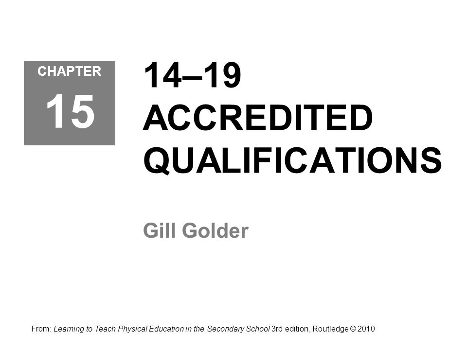 14–19 ACCREDITED QUALIFICATIONS Gill Golder CHAPTER 15 From: Learning to Teach Physical Education in the Secondary School 3rd edition, Routledge © 201