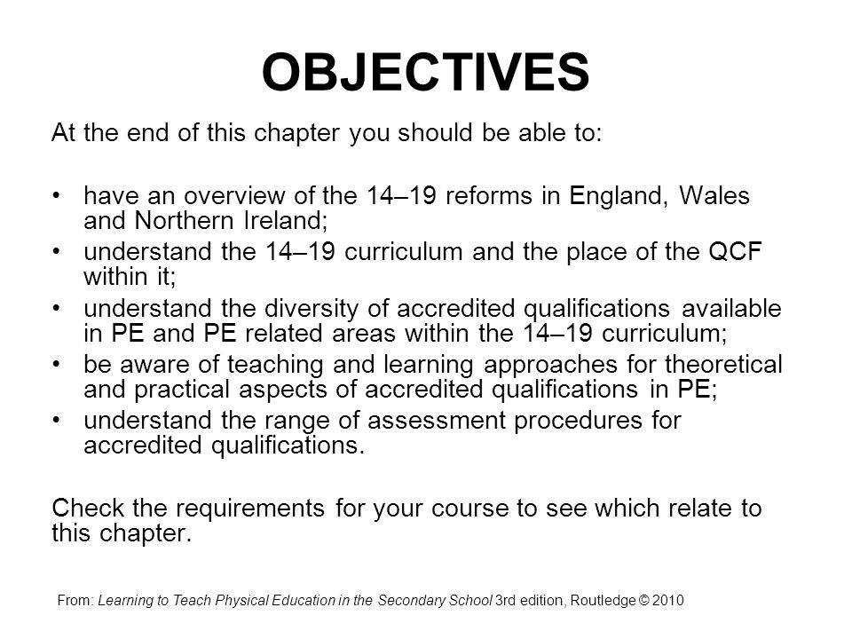OBJECTIVES At the end of this chapter you should be able to: have an overview of the 14–19 reforms in England, Wales and Northern Ireland; understand the 14–19 curriculum and the place of the QCF within it; understand the diversity of accredited qualifications available in PE and PE related areas within the 14–19 curriculum; be aware of teaching and learning approaches for theoretical and practical aspects of accredited qualifications in PE; understand the range of assessment procedures for accredited qualifications.
