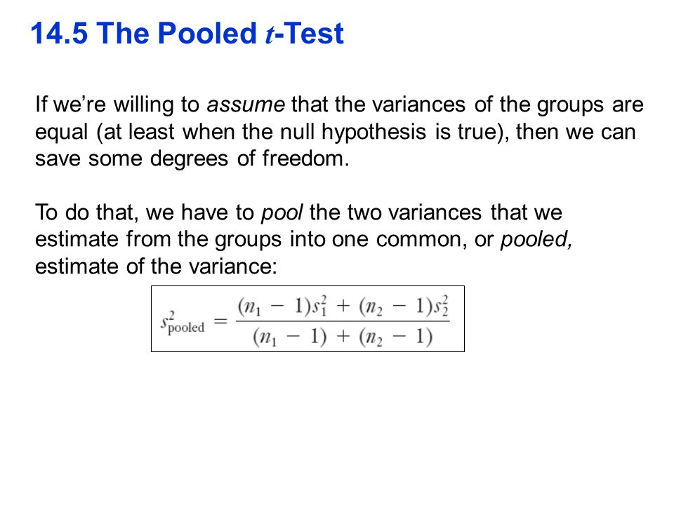 14.5 The Pooled t -Test If we're willing to assume that the variances of the groups are equal (at least when the null hypothesis is true), then we can