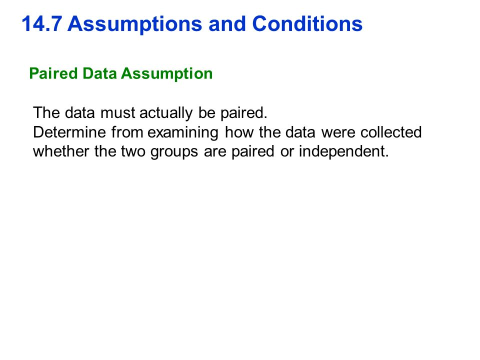 14.7 Assumptions and Conditions Paired Data Assumption The data must actually be paired. Determine from examining how the data were collected whether