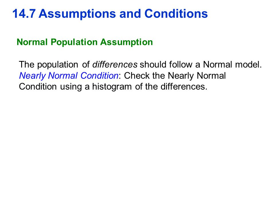 14.7 Assumptions and Conditions Normal Population Assumption The population of differences should follow a Normal model. Nearly Normal Condition: Chec
