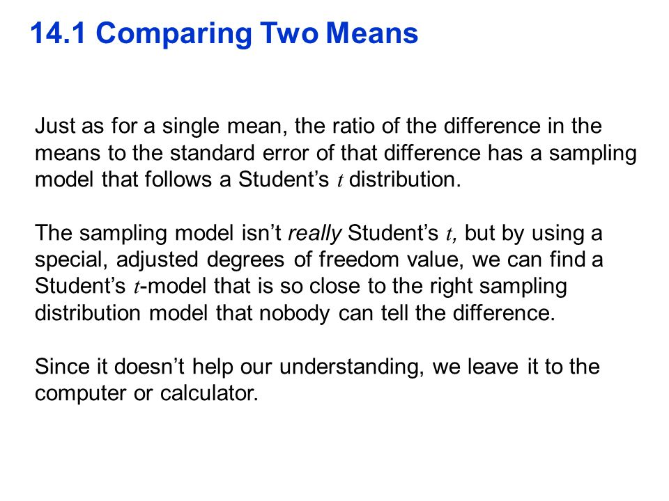 14.1 Comparing Two Means Just as for a single mean, the ratio of the difference in the means to the standard error of that difference has a sampling m