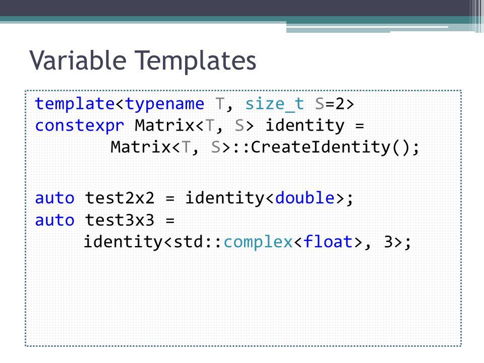 Variable Templates template constexpr Matrix identity = Matrix ::CreateIdentity(); auto test2x2 = identity ; auto test3x3 = identity, 3>;