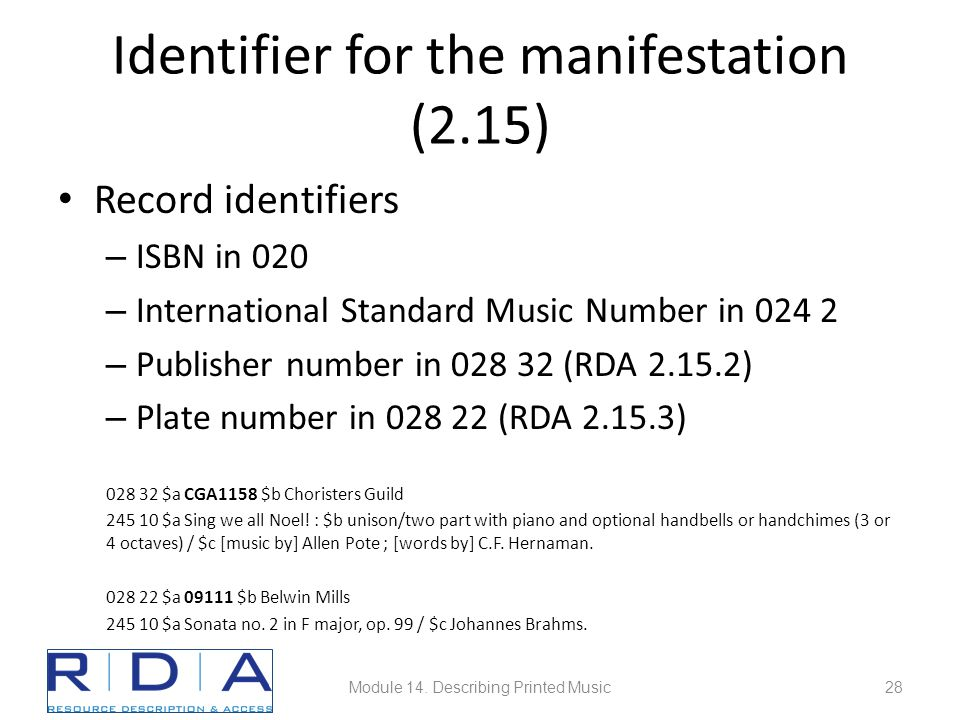 Identifier for the manifestation (2.15) Record identifiers – ISBN in 020 – International Standard Music Number in 024 2 – Publisher number in 028 32 (
