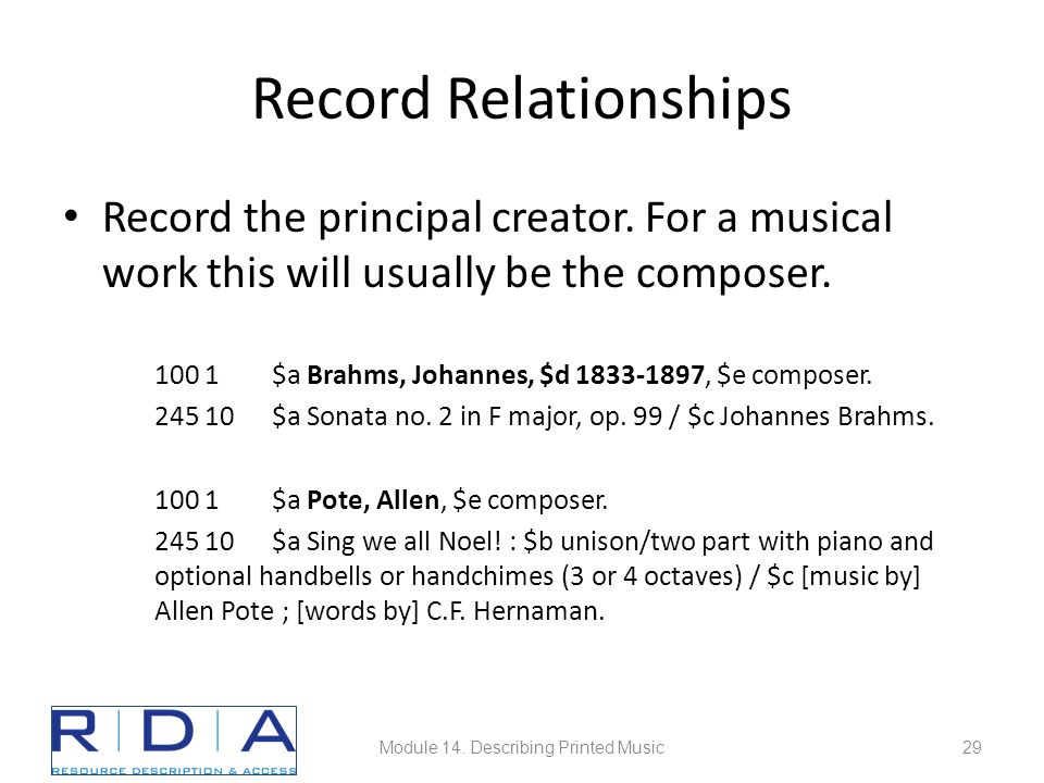 Record Relationships Record the principal creator. For a musical work this will usually be the composer. 100 1$a Brahms, Johannes, $d 1833-1897, $e co