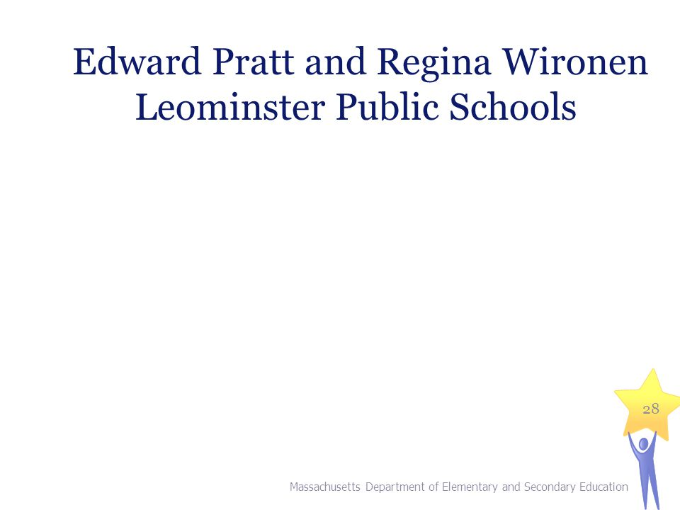 Massachusetts Department of Elementary and Secondary Education 28 Edward Pratt and Regina Wironen Leominster Public Schools