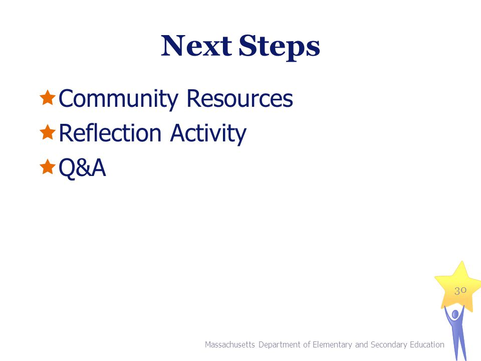 Next Steps  Community Resources  Reflection Activity  Q&A Massachusetts Department of Elementary and Secondary Education 30