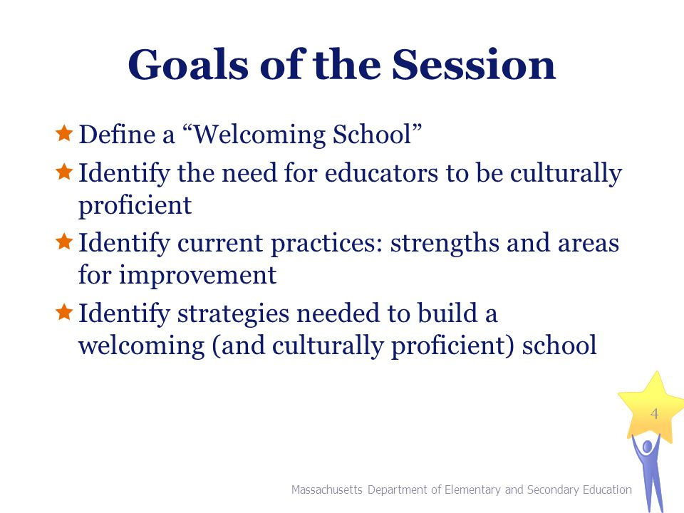 Goals of the Session  Define a Welcoming School  Identify the need for educators to be culturally proficient  Identify current practices: strengths and areas for improvement  Identify strategies needed to build a welcoming (and culturally proficient) school Massachusetts Department of Elementary and Secondary Education 4