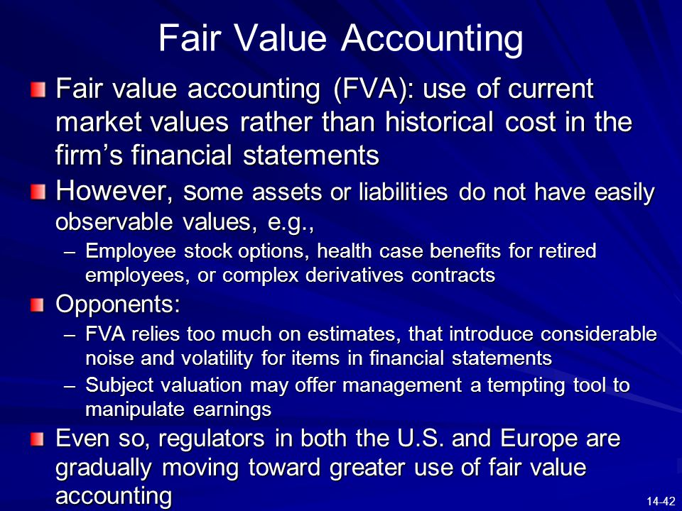 14-42 Fair Value Accounting Fair value accounting (FVA): use of current market values rather than historical cost in the firm's financial statements H
