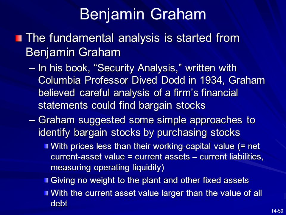 """14-50 Benjamin Graham The fundamental analysis is started from Benjamin Graham –In his book, """"Security Analysis,"""" written with Columbia Professor Dive"""