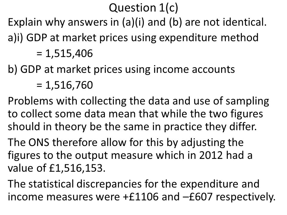Question 1(c) Explain why answers in (a)(i) and (b) are not identical. a)i) GDP at market prices using expenditure method = 1,515,406 b) GDP at market
