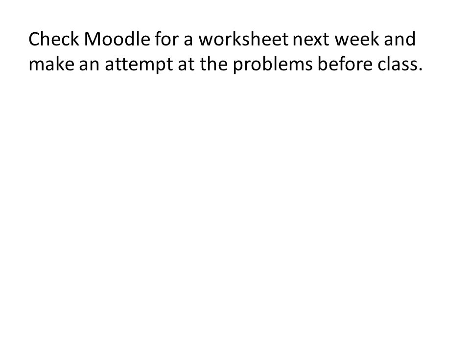 Check Moodle for a worksheet next week and make an attempt at the problems before class.