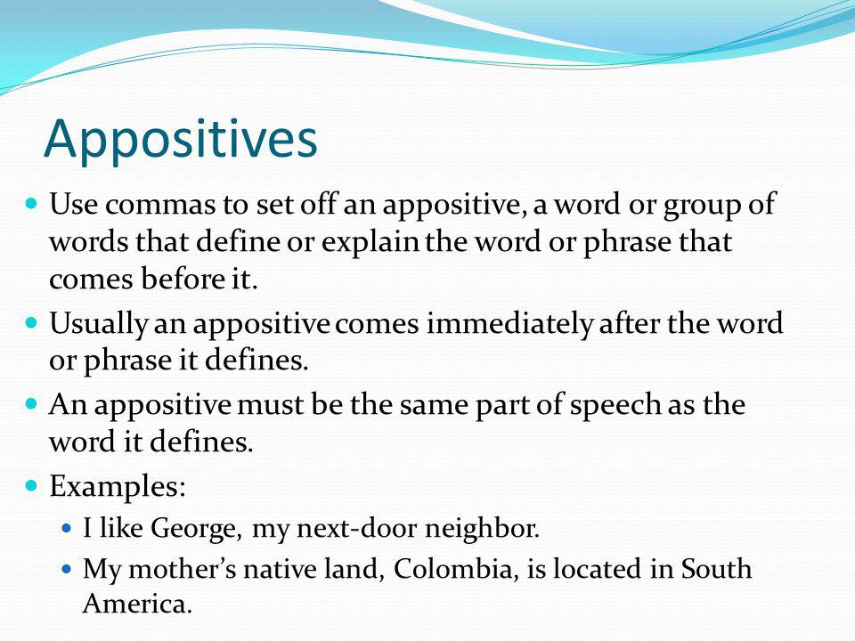 Tips for Recognizing Appositives Because an appositive phrase must be the same part of speech as the word it renames, the appositive and its referent are interchangeable.