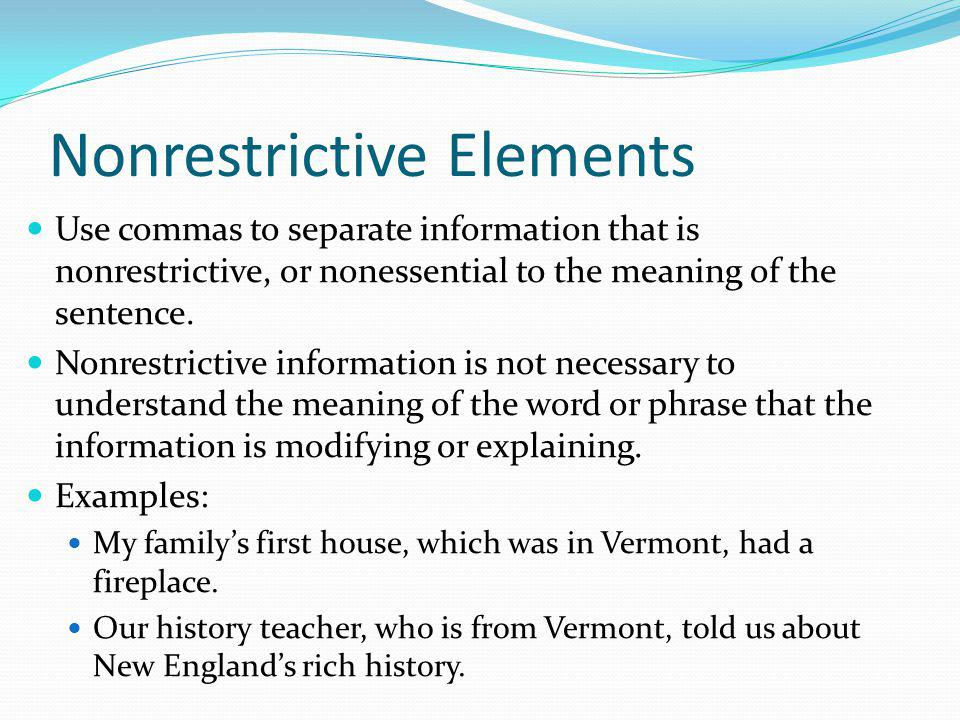 Restrictive Elements Do not use commas to separate restrictive information in a sentence; this is information that is essential to the meaning of the sentence.